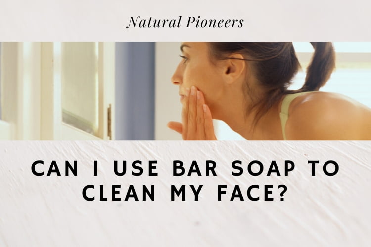 Natural Pioneers Can I Use Bar Soap To Clean My Face