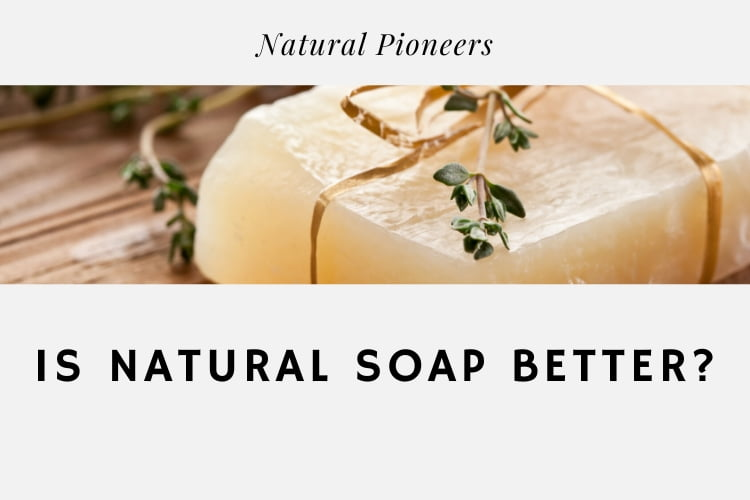 Natural Pioneers Is Natural Soap Better