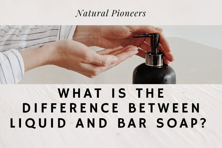 Natural Pioneers What Is The Difference Between Liquid And Bar Soap