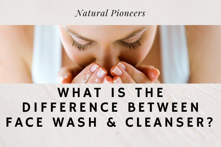 Natural Pioneers What Is The Difference Between Face Wash & Cleanser?