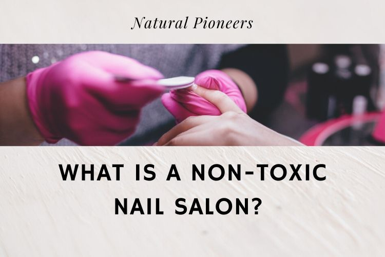 Natural Pioneers What Is A Non-Toxic Nail Salon