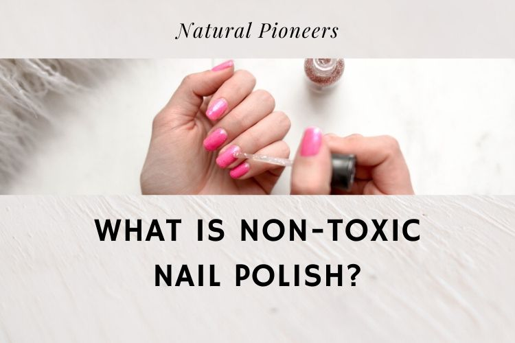 Natural Pioneers What Is Non-Toxic Nail Polish
