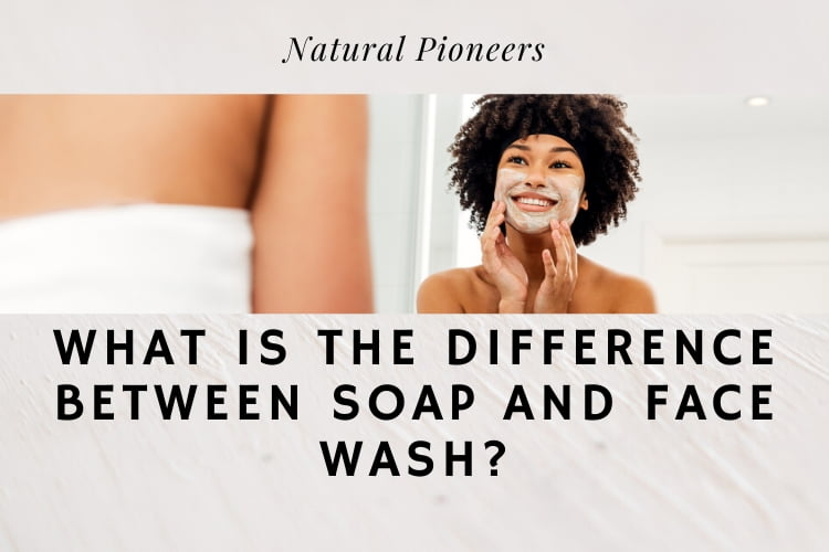 Natural Pioneers What Is The Difference Between Soap And Face Wash